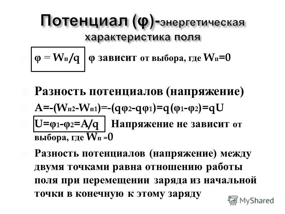 φ = W п /q φ зависит от выбора, где W п =0 Разность потенциалов ( напряжение ) A=-(W п 2 -W п 1 )=-(q φ 2 -q φ 1 )=q( φ 1 - φ 2 )=qU U= φ 1 - φ 2 =A/q Напряжение не зависит от выбора, где W п = 0 Разность потенциалов ( напряжение ) между двумя точкам
