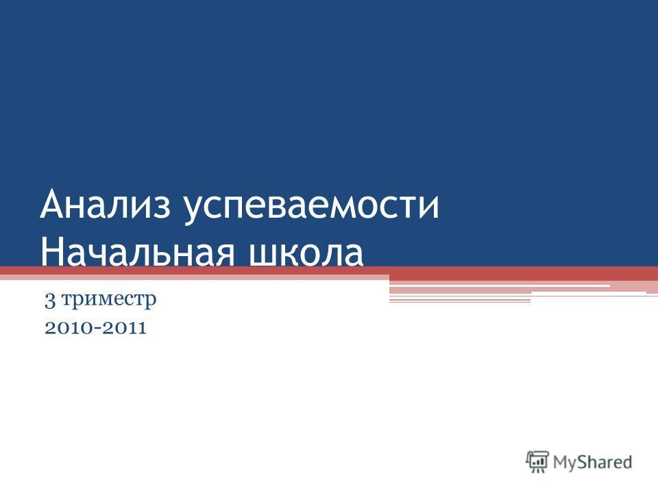 Анализ успеваемости Начальная школа 3 триместр 2010-2011