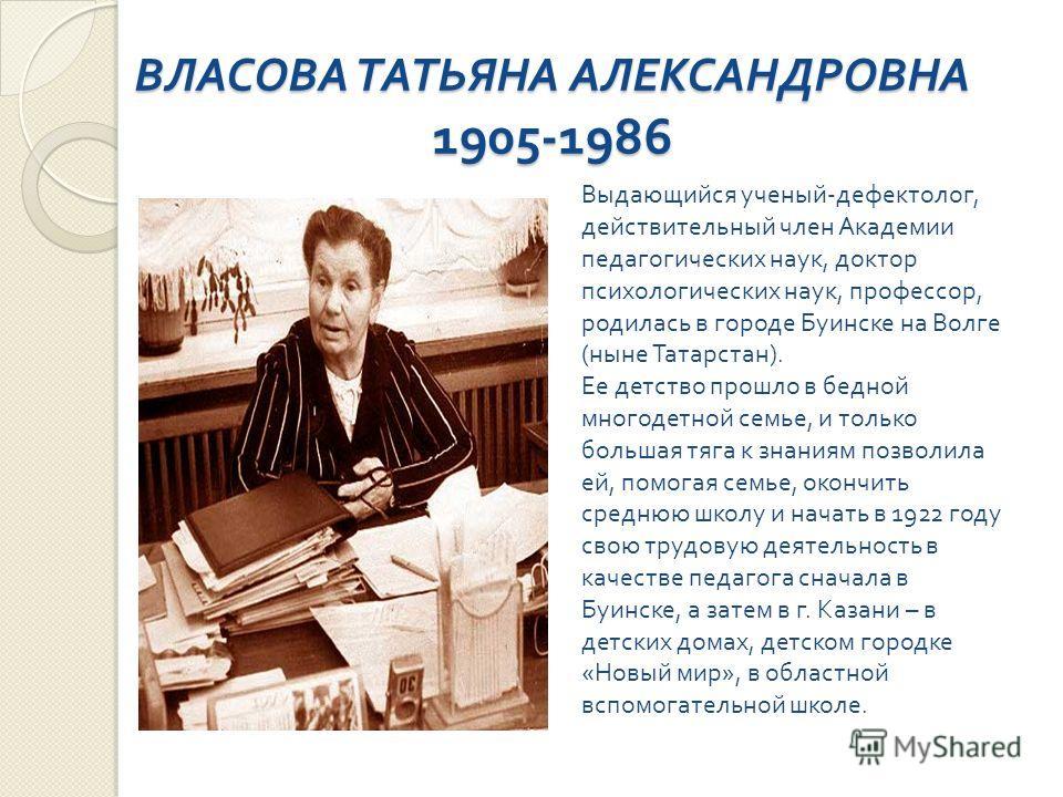 ВЛАСОВА ТАТЬЯНА АЛЕКСАНДРОВНА 1905-1986 Выдающийся ученый - дефектолог, действительный член Академии педагогических наук, доктор психологических наук, профессор, родилась в городе Буинске на Волге ( ныне Татарстан ). Ее детство прошло в бедной многод