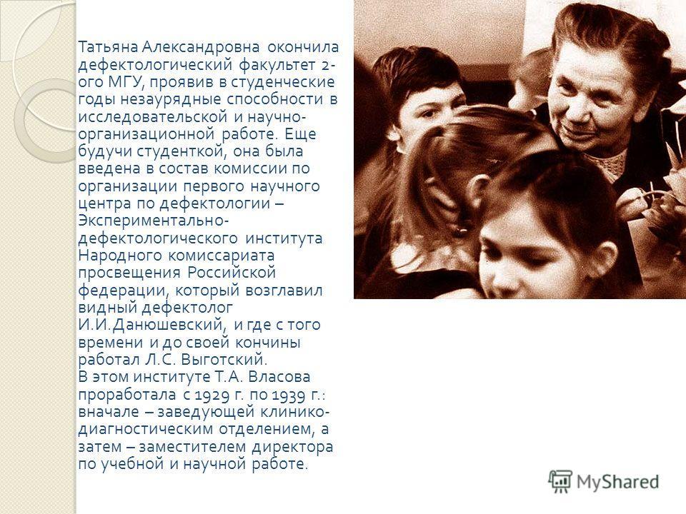 Татьяна Александровна окончила дефектологический факультет 2- ого МГУ, проявив в студенческие годы незаурядные способности в исследовательской и научно - организационной работе. Еще будучи студенткой, она была введена в состав комиссии по организации