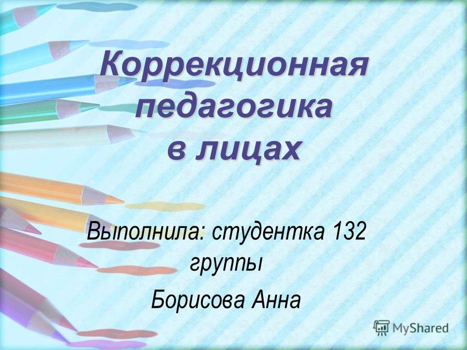 Коррекционная педагогика в лицах Выполнила: студентка 132 группы Борисова Анна