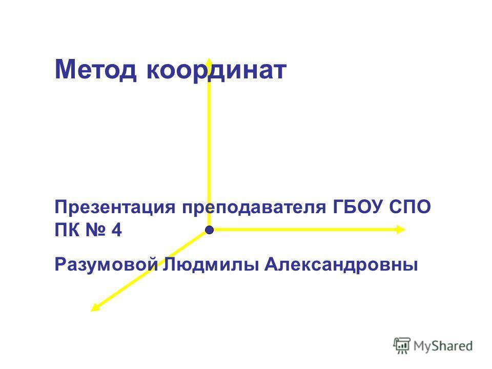 Метод координат Презентация преподавателя ГБОУ СПО ПК 4 Разумовой Людмилы Александровны