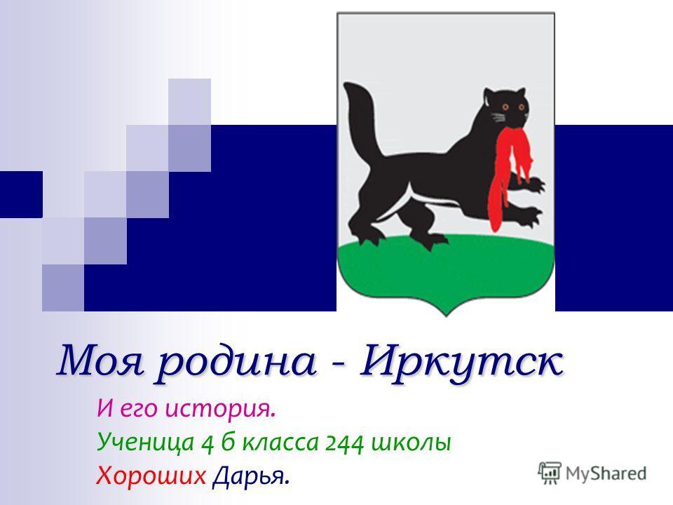 Моя родина - Иркутск Моя родина - Иркутск И его история. Ученица 4 б класса 244 школы Хороших Дарья.