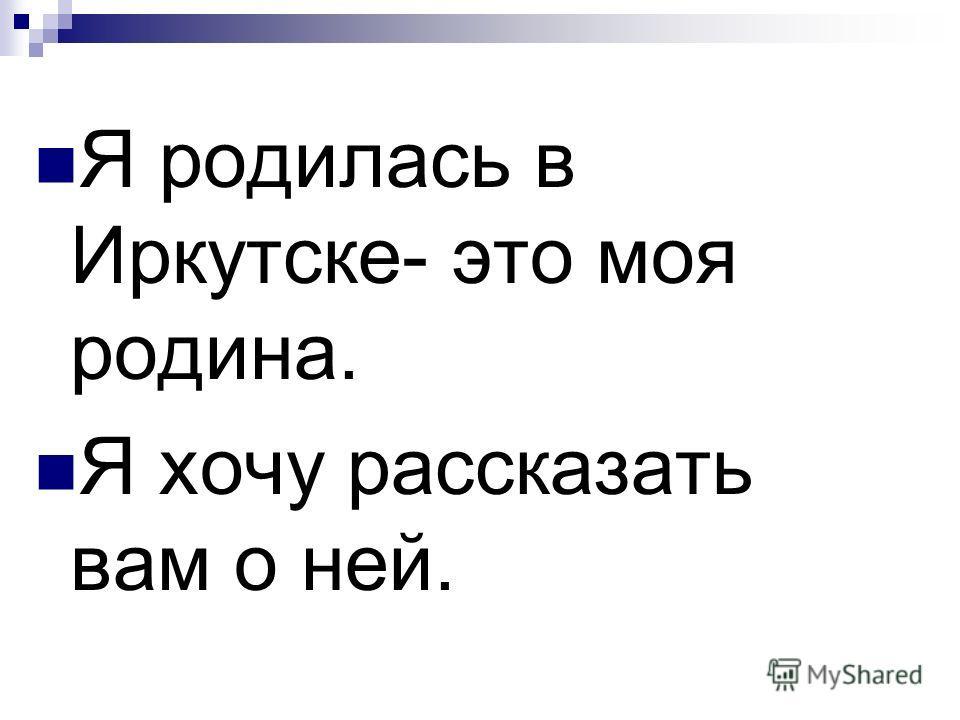 Я родилась в Иркутске- это моя родина. Я хочу рассказать вам о ней.