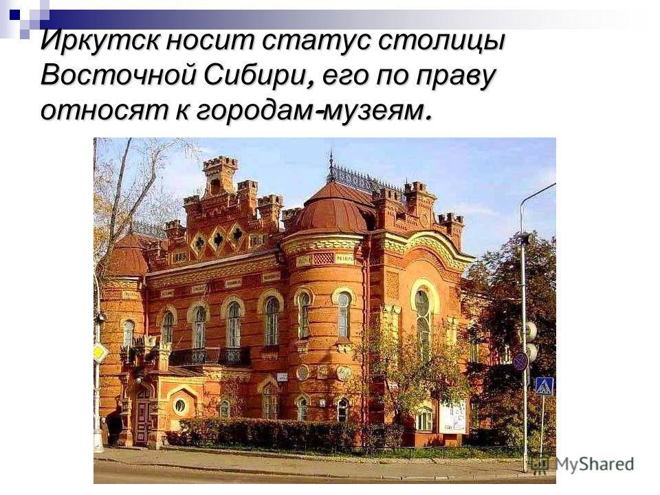 Иркутск носит статус столицы Восточной Сибири, его по праву относят к городам - музеям.
