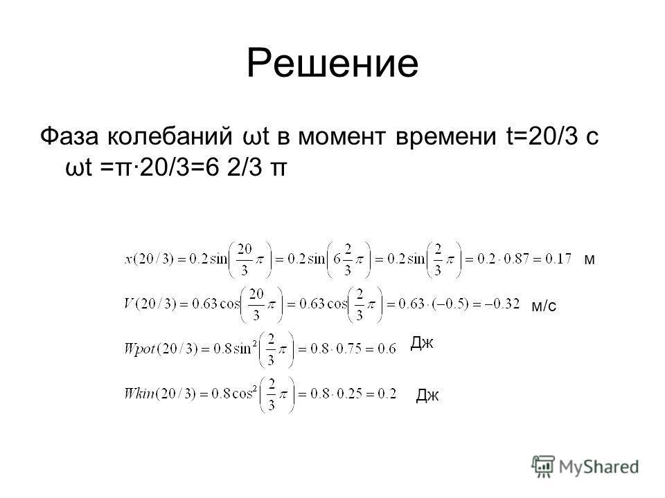 Решение Фаза колебаний ωt в момент времени t=20/3 с ωt =π·20/3=6 2/3 π м м/с Дж