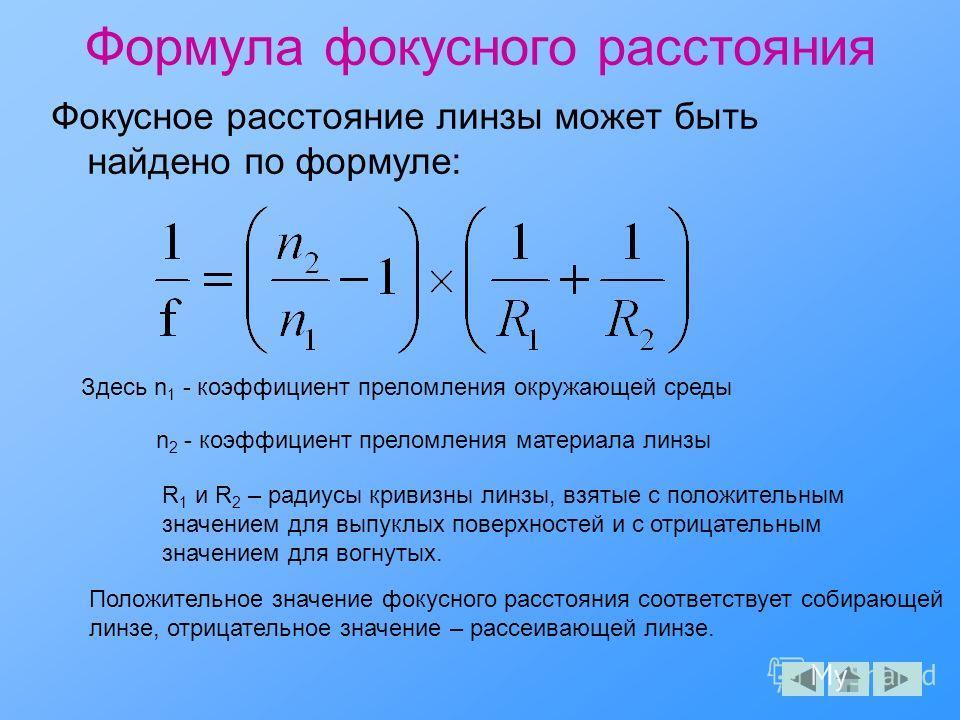 Формула фокусного расстояния Фокусное расстояние линзы может быть найдено по формуле: Здесь n 1 - коэффициент преломления окружающей среды n 2 - коэффициент преломления материала линзы R 1 и R 2 – радиусы кривизны линзы, взятые с положительным значен