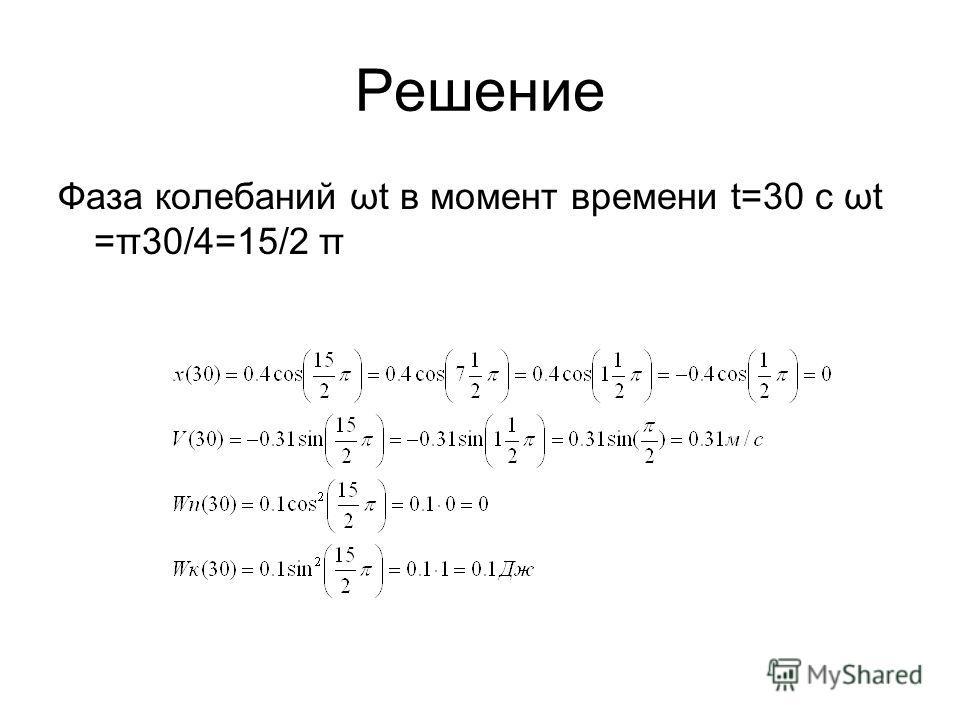 Решение Фаза колебаний ωt в момент времени t=30 с ωt =π30/4=15/2 π