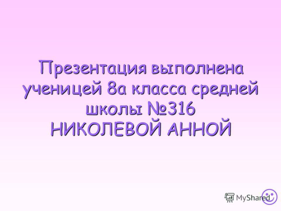 Презентация выполнена ученицей 8а класса средней школы 316 НИКОЛЕВОЙ АННОЙ