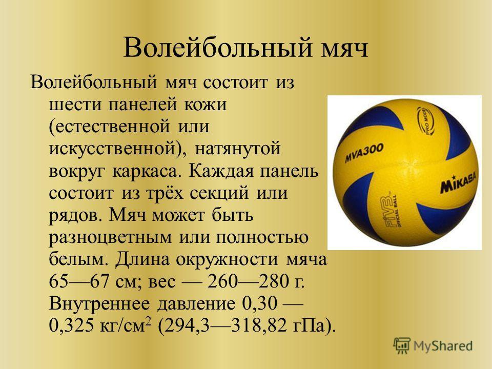 Волейбольный мяч Волейбольный мяч состоит из шести панелей кожи (естественной или искусственной), натянутой вокруг каркаса. Каждая панель состоит из трёх секций или рядов. Мяч может быть разноцветным или полностью белым. Длина окружности мяча 6567 см
