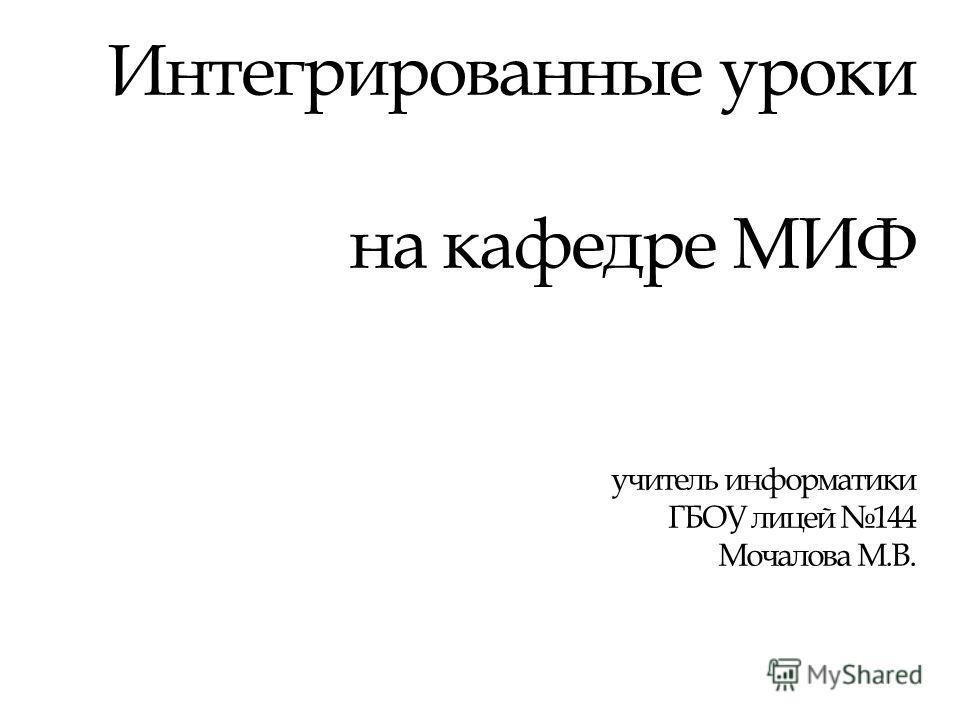 Интегрированные уроки на кафедре МИФ учитель информатики ГБОУ лицей 144 Мочалова М.В.