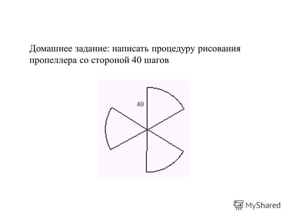 Домашнее задание: написать процедуру рисования пропеллера со стороной 40 шагов 40