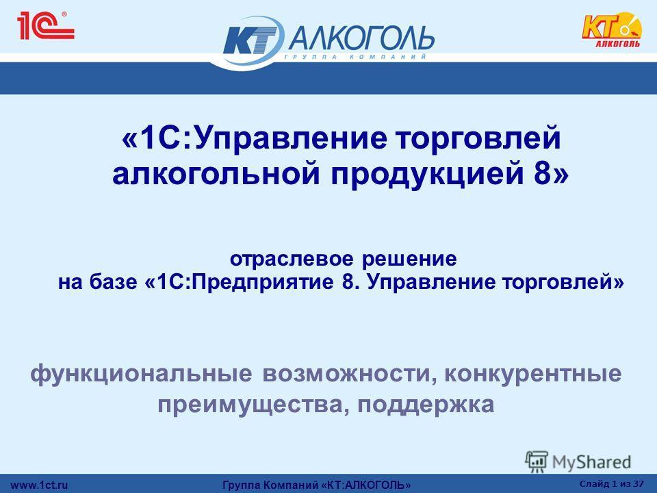 www.1ct.ru Группа Компаний «КТ:АЛКОГОЛЬ» Слайд 1 из 37 «1С:Управление торговлей алкогольной продукцией 8» отраслевое решение на базе «1С:Предприятие 8. Управление торговлей» функциональные возможности, конкурентные преимущества, поддержка