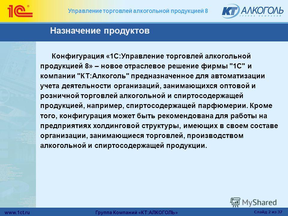www.1ct.ru Группа Компаний «КТ:АЛКОГОЛЬ» Слайд 2 из 37 Управление торговлей алкогольной продукцией 8 Конфигурация «1С:Управление торговлей алкогольной продукцией 8» – новое отраслевое решение фирмы