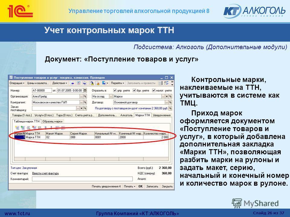 www.1ct.ru Группа Компаний «КТ:АЛКОГОЛЬ» Слайд 26 из 37 Управление торговлей алкогольной продукцией 8 Документ: «Поступление товаров и услуг» Контрольные марки, наклеиваемые на ТТН, учитываются в системе как ТМЦ. Приход марок оформляется документом «