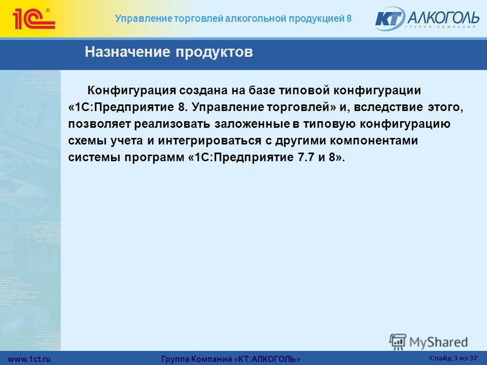 www.1ct.ru Группа Компаний «КТ:АЛКОГОЛЬ» Слайд 3 из 37 Управление торговлей алкогольной продукцией 8 Назначение продуктов Конфигурация создана на базе типовой конфигурации «1С:Предприятие 8. Управление торговлей» и, вследствие этого, позволяет реализ