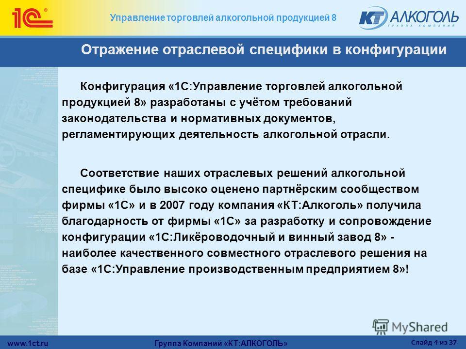 www.1ct.ru Группа Компаний «КТ:АЛКОГОЛЬ» Слайд 4 из 37 Управление торговлей алкогольной продукцией 8 Отражение отраслевой специфики в конфигурации Конфигурация «1С:Управление торговлей алкогольной продукцией 8» разработаны с учётом требований законод