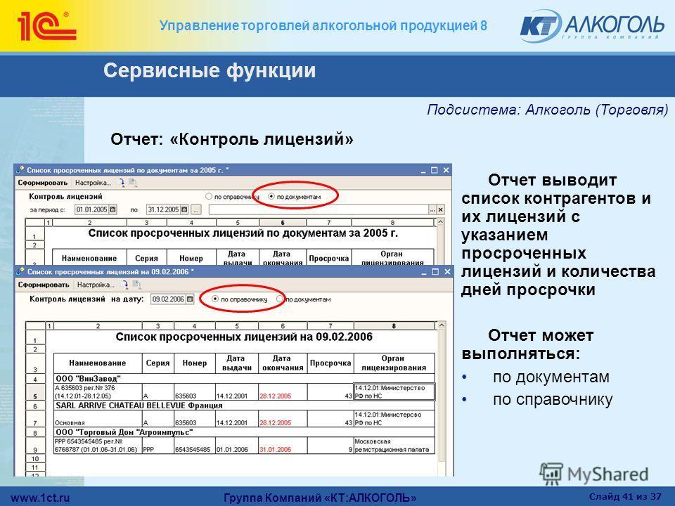 www.1ct.ru Группа Компаний «КТ:АЛКОГОЛЬ» Слайд 41 из 37 Управление торговлей алкогольной продукцией 8 Отчет: «Контроль лицензий» Отчет выводит список контрагентов и их лицензий с указанием просроченных лицензий и количества дней просрочки Отчет может