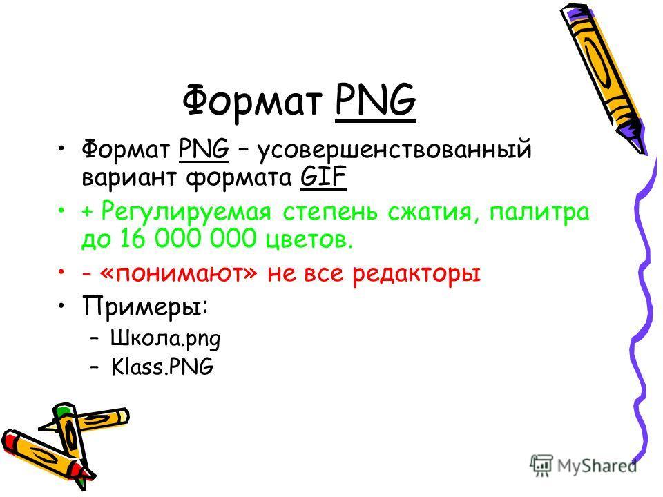 Формат PNG Формат PNG – усовершенствованный вариант формата GIF + Регулируемая степень сжатия, палитра до 16 000 000 цветов. - «понимают» не все редакторы Примеры: –Школа.png –Klass.PNG