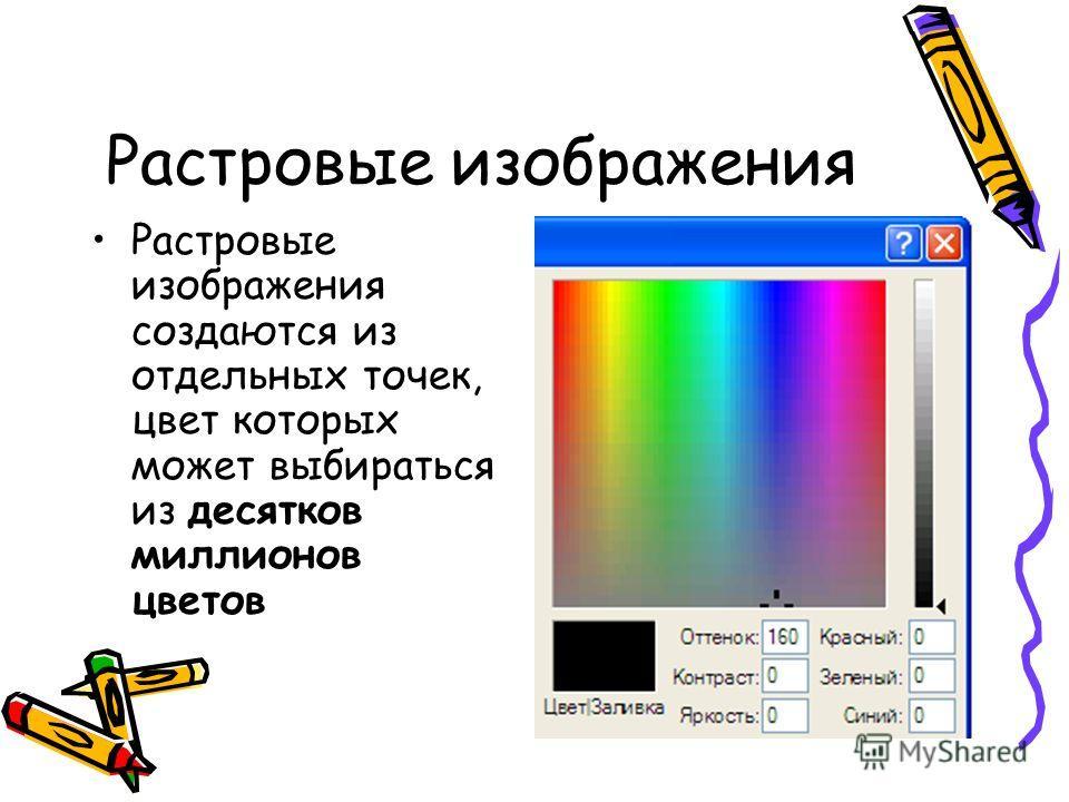 Растровые изображения Растровые изображения создаются из отдельных точек, цвет которых может выбираться из десятков миллионов цветов