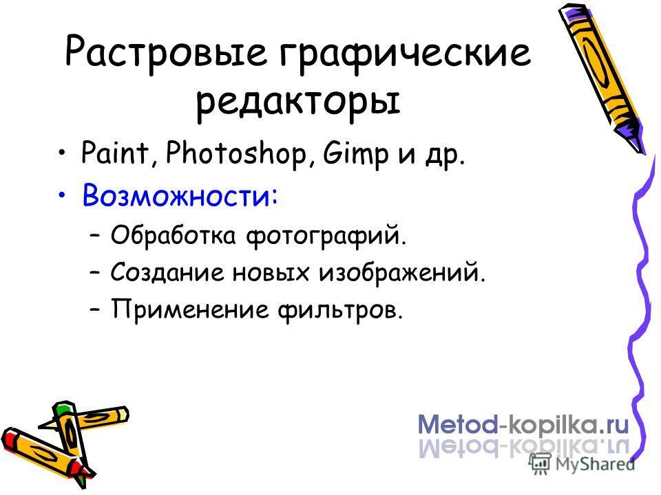 Растровые графические редакторы Paint, Photoshop, Gimp и др. Возможности: –Обработка фотографий. –Создание новых изображений. –Применение фильтров.