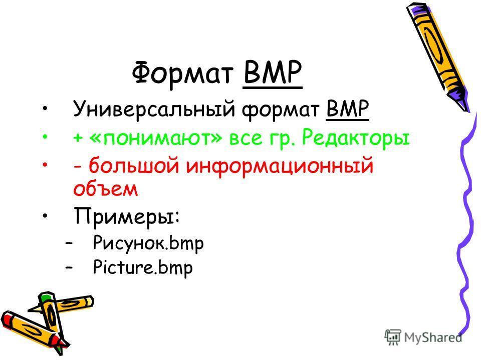 Формат BMP Универсальный формат ВМР + «понимают» все гр. Редакторы - большой информационный объем Примеры: –Рисунок.bmp –Picture.bmp