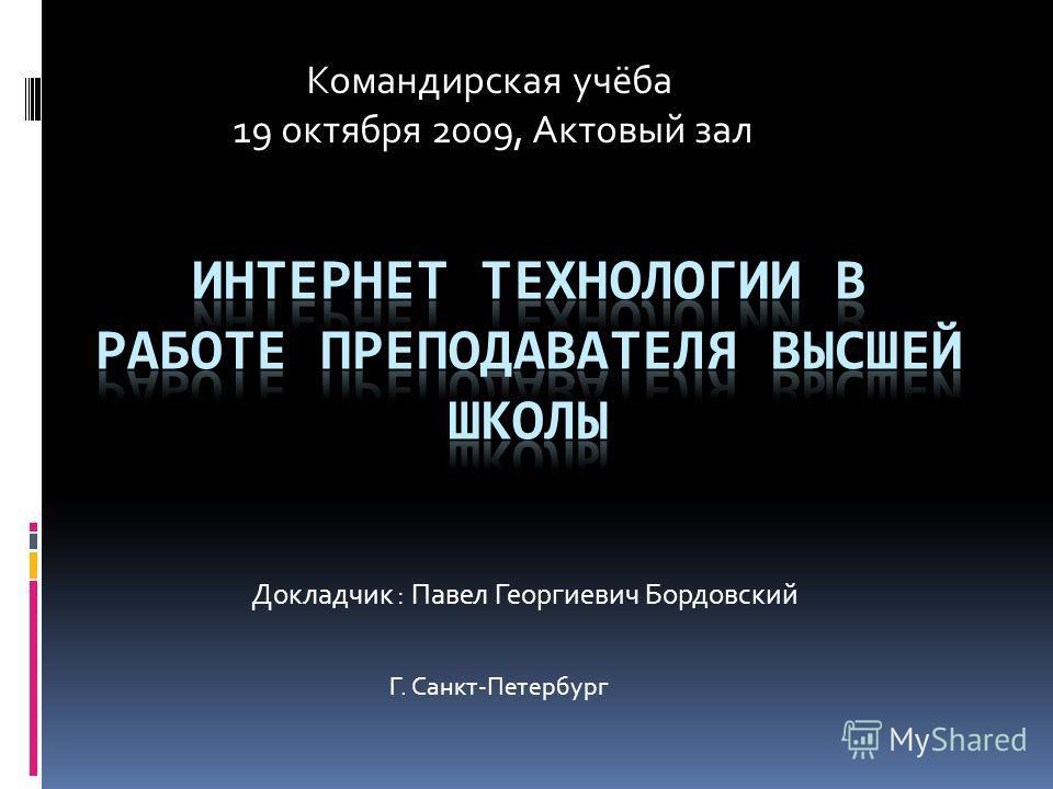 Докладчик : Павел Георгиевич Бордовский Командирская учёба 19 октября 2009, Актовый зал Г. Санкт-Петербург