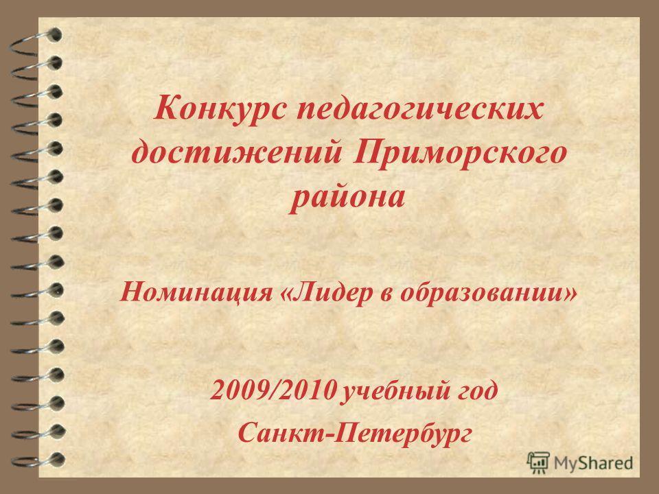 Конкурс педагогических достижений Приморского района Номинация «Лидер в образовании» 2009/2010 учебный год Санкт-Петербург