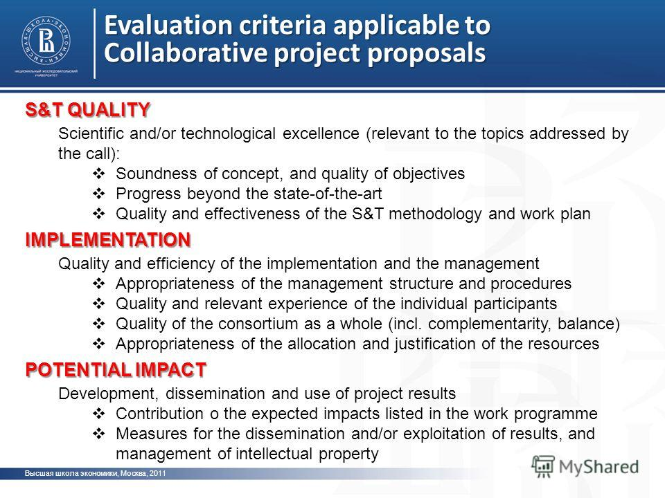 Evaluation criteria applicable to Collaborative project proposals Высшая школа экономики, Москва, 2011 S&T QUALITY Scientific and/or technological excellence (relevant to the topics addressed by the call): Soundness of concept, and quality of objecti