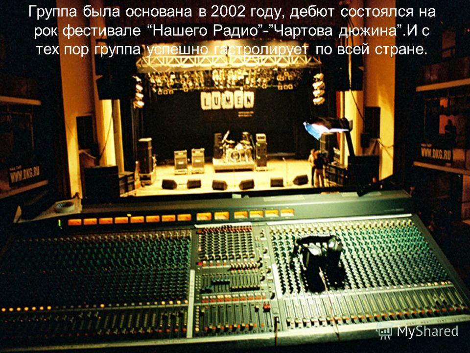 Группа была основана в 2002 году, дебют состоялся на рок фестивале Нашего Радио-Чартова дюжина.И с тех пор группа успешно гастролирует по всей стране.