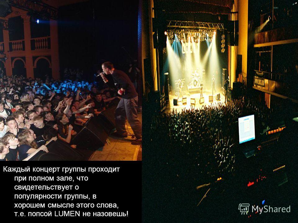 Каждый концерт группы проходит при полном зале, что свидетельствует о популярности группы, в хорошем смысле этого слова, т.е. попсой LUMEN не назовешь!
