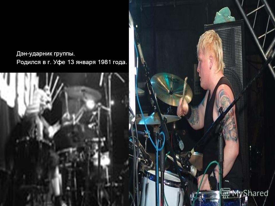 Дэн-ударник группы. Родился в г. Уфе 13 января 1981 года.