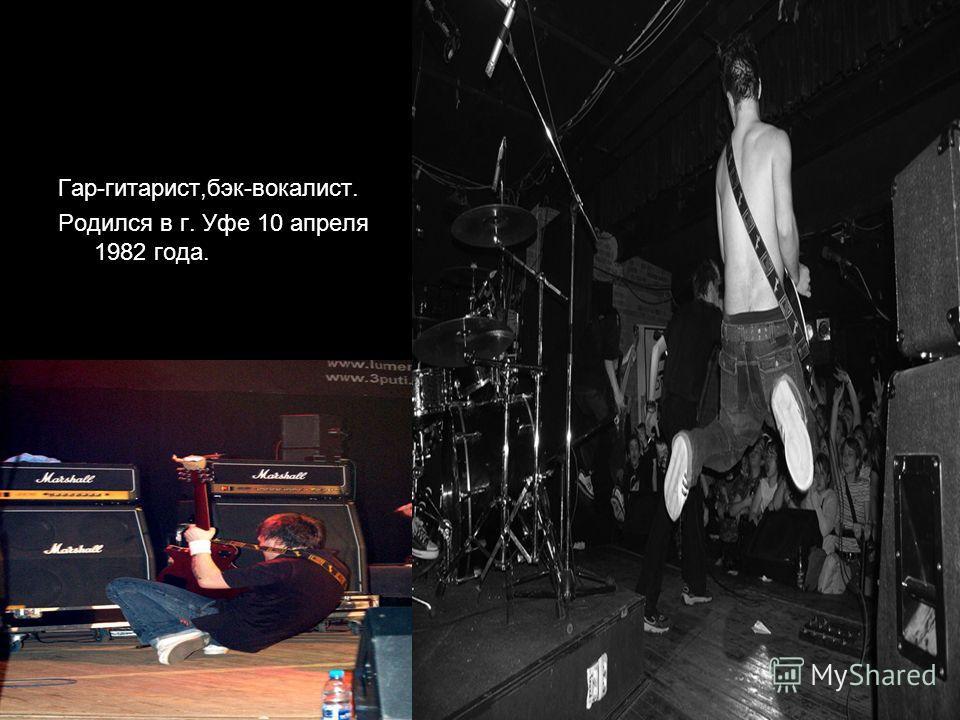 Гар-гитарист,бэк-вокалист. Родился в г. Уфе 10 апреля 1982 года.
