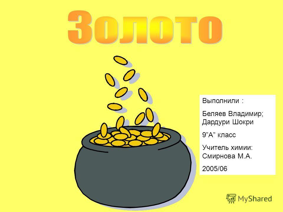 Выполнили : Беляев Владимир; Дардури Шокри 9А класс Учитель химии: Смирнова М.А. 2005/06