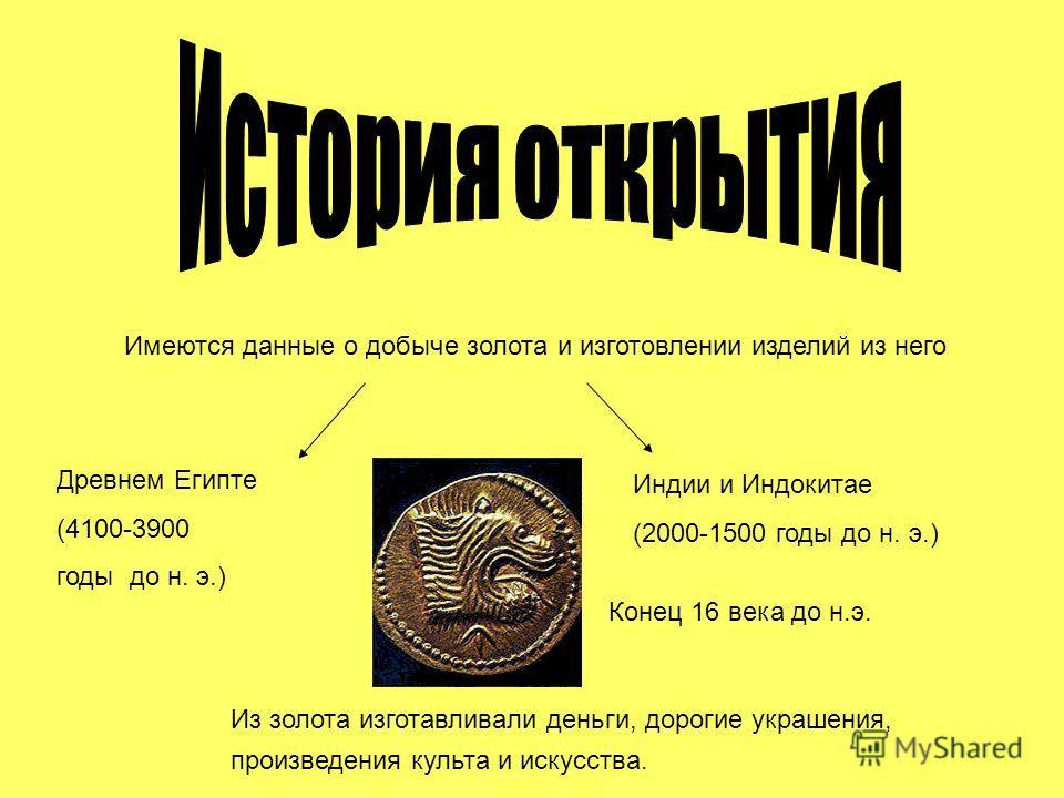 Конец 16 века до н.э. Имеются данные о добыче золота и изготовлении изделий из него Древнем Египте (4100-3900 годы до н. э.) Индии и Индокитае (2000-1500 годы до н. э.) Из золота изготавливали деньги, дорогие украшения, произведения культа и искусств