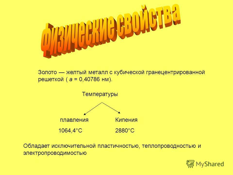 Золото желтый металл с кубической гранецентрированной решеткой ( a = 0,40786 нм). Температуры плавления 1064,4°C Кипения 2880°C Обладает исключительной пластичностью, теплопроводностью и электропроводимостью
