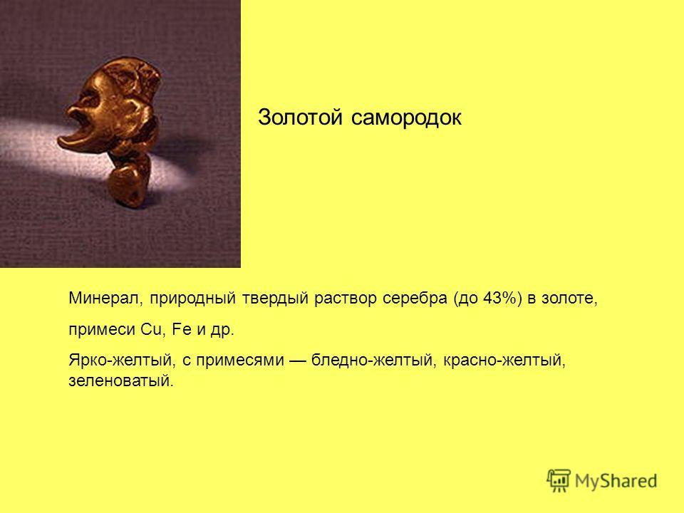 Золотой самородок Минерал, природный твердый раствор серебра (до 43%) в золоте, примеси Cu, Fe и др. Ярко-желтый, с примесями бледно-желтый, красно-желтый, зеленоватый.