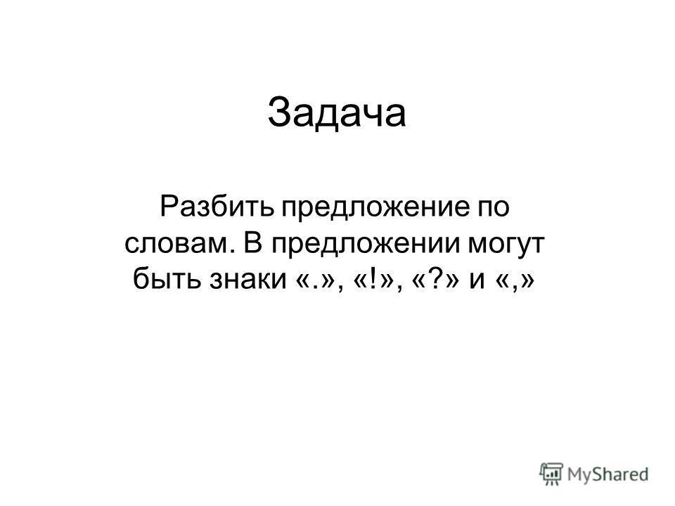 Задача Разбить предложение по словам. В предложении могут быть знаки «.», «!», «?» и «,»
