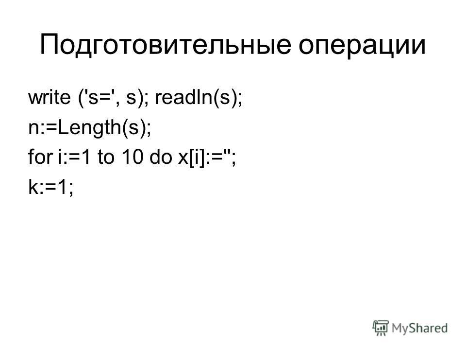 Подготовительные операции write ('s=', s); readln(s); n:=Length(s); for i:=1 to 10 do x[i]:=''; k:=1;