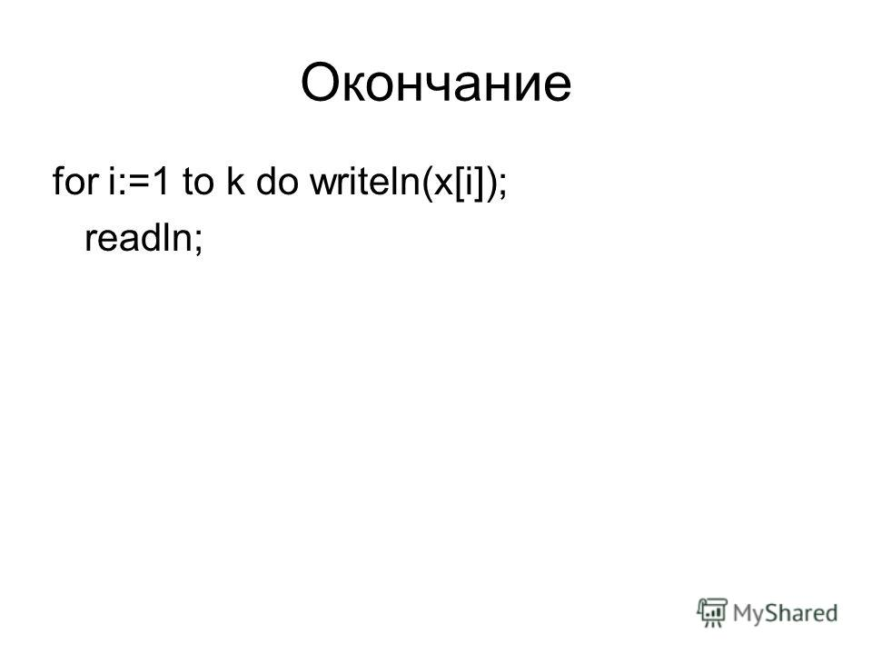 Окончание for i:=1 to k do writeln(x[i]); readln;