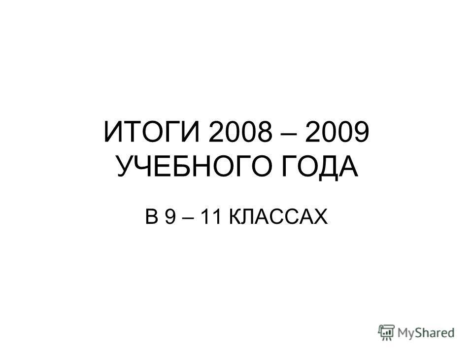 ИТОГИ 2008 – 2009 УЧЕБНОГО ГОДА В 9 – 11 КЛАССАХ