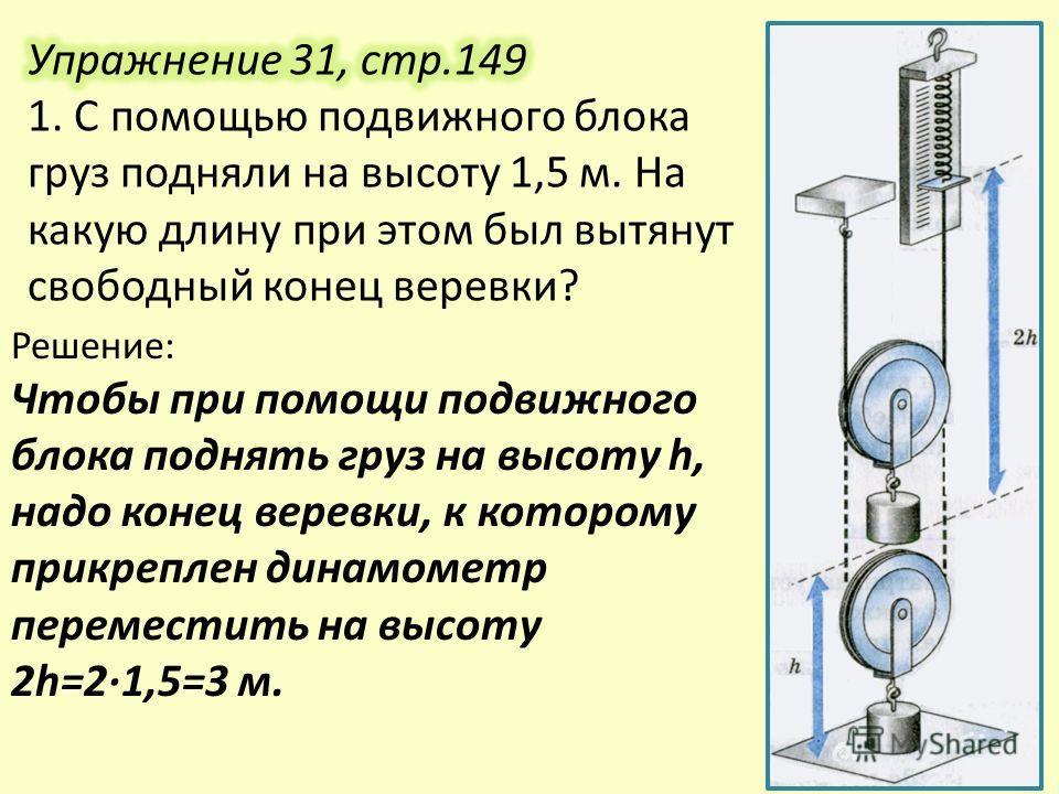 Решение: Чтобы при помощи подвижного блока поднять груз на высоту h, надо конец веревки, к которому прикреплен динамометр переместить на высоту 2h=21,5=3 м.