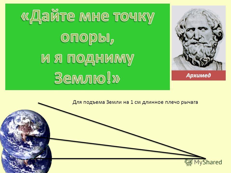 Архимед Для подъема Земли на 1 см длинное плечо рычага