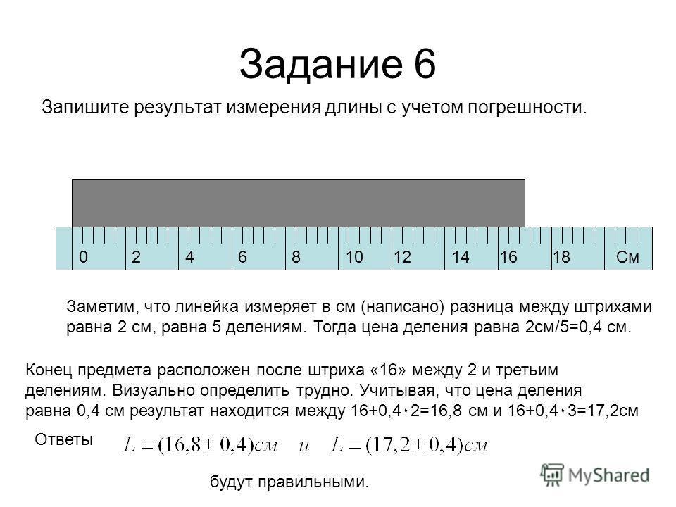 Задание 6 Запишите результат измерения длины с учетом погрешности. 024681012141618См Заметим, что линейка измеряет в см (написано) разница между штрихами равна 2 см, равна 5 делениям. Тогда цена деления равна 2см/5=0,4 см. Конец предмета расположен п