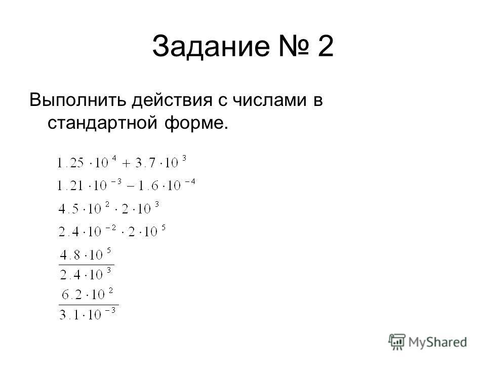 Задание 2 Выполнить действия с числами в стандартной форме.