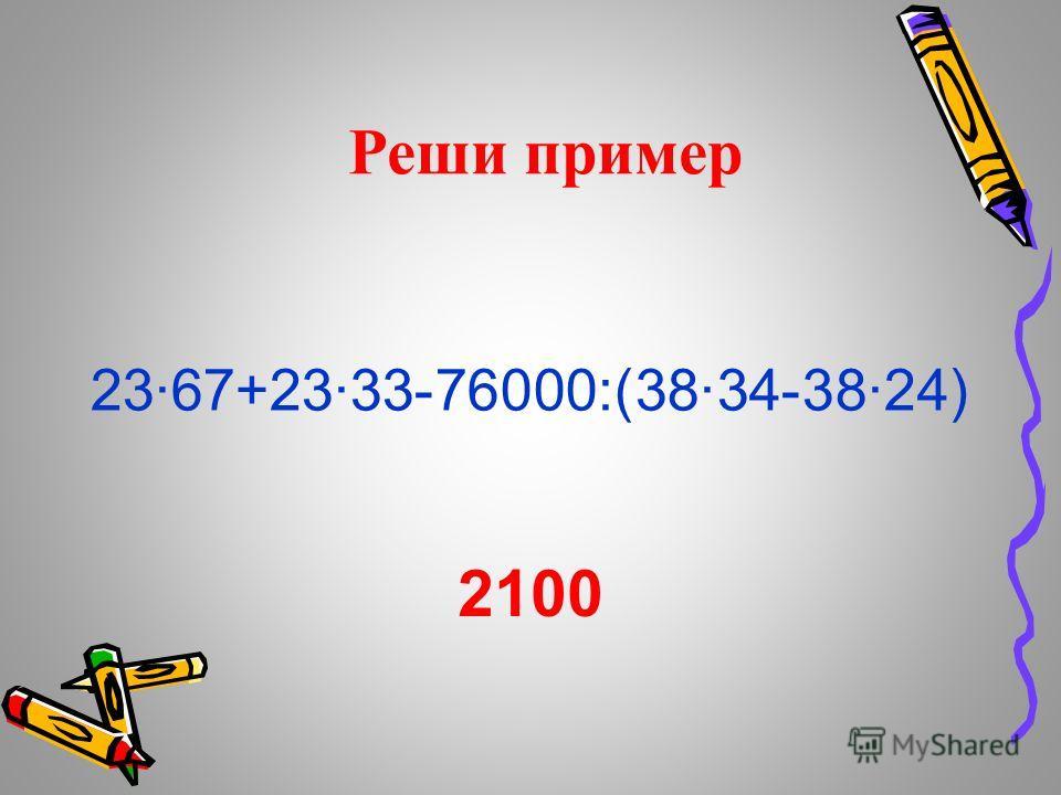 Реши пример 23·67+23·33-76000:(38·34-38·24) 2100