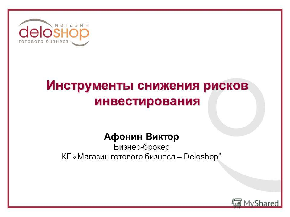 Инструменты снижения рисков инвестирования Афонин Виктор Бизнес-брокер КГ «Магазин готового бизнеса – Deloshop