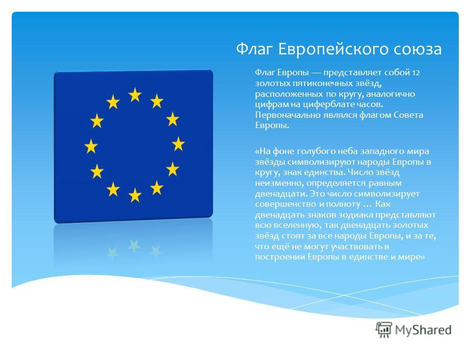 Флаг Европейского союза Флаг Европы представляет собой 12 золотых пятиконечных звёзд, расположенных по кругу, аналогично цифрам на циферблате часов. Первоначально являлся флагом Совета Европы. «На фоне голубого неба западного мира звёзды символизирую