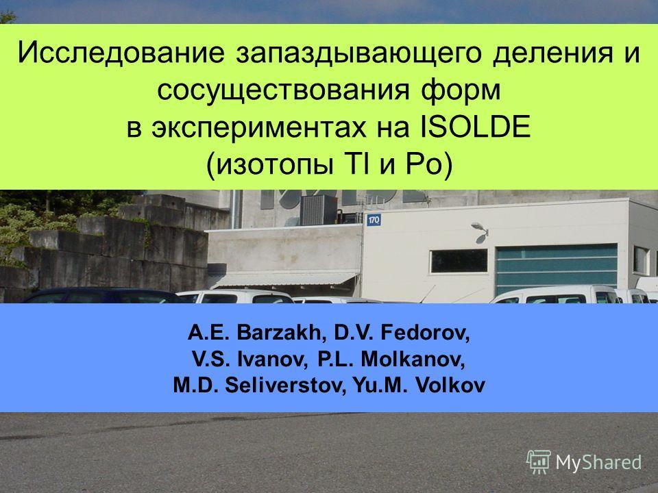 Исследование запаздывающего деления и сосуществования форм в экспериментах на ISOLDE (изотопы Tl и Po) A.E. Barzakh, D.V. Fedorov, V.S. Ivanov, P.L. Molkanov, M.D. Seliverstov, Yu.M. Volkov