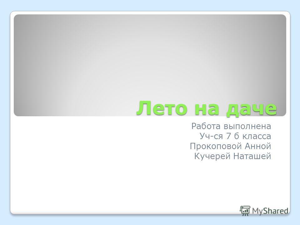 Лето на даче Работа выполнена Уч-ся 7 б класса Прокоповой Анной Кучерей Наташей